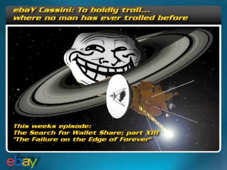 ebaY Cassini: To boldly troll... where no man has ever trolled before - This weeks episode - The Search for Wallet Share; part XIII 'The Failure on the Edge of Forever'